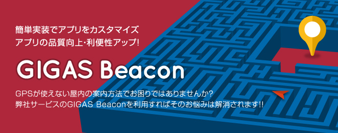 簡単実装でアプリをカスタマイズ/アプリの品質向上・利便性アップ!「GIGAS Beacon」GPSが使えない屋内の案内方法でお困りではありませんか?弊社サービスのGIGAS Beaconを利用すればそのお悩みは解消されます!!